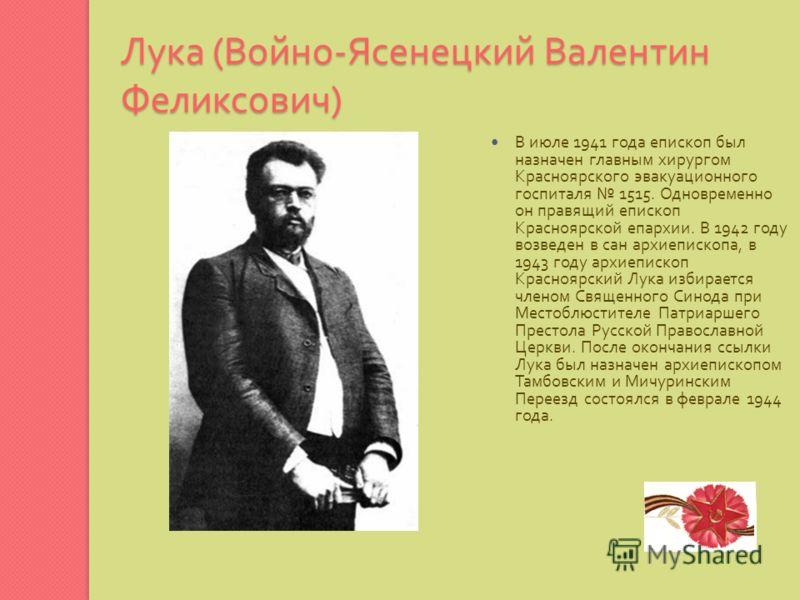 Лука ( Войно - Ясенецкий Валентин Феликсович ) В июле 1941 года епископ был назначен главным хирургом Красноярского эвакуационного госпиталя 1515. Одновременно он правящий епископ Красноярской епархии. В 1942 году возведен в сан архиепископа, в 1943