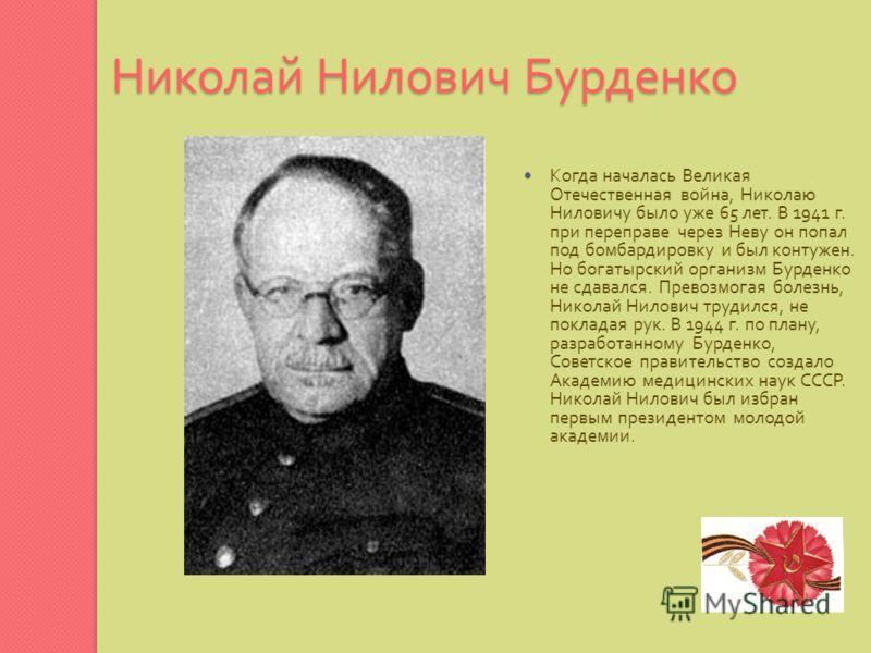Николай Нилович Бурденко Когда началась Великая Отечественная война, Николаю Ниловичу было уже 65 лет. В 1941 г. при переправе через Неву он попал под бомбардировку и был контужен. Но богатырский организм Бурденко не сдавался. Превозмогая болезнь, Ни