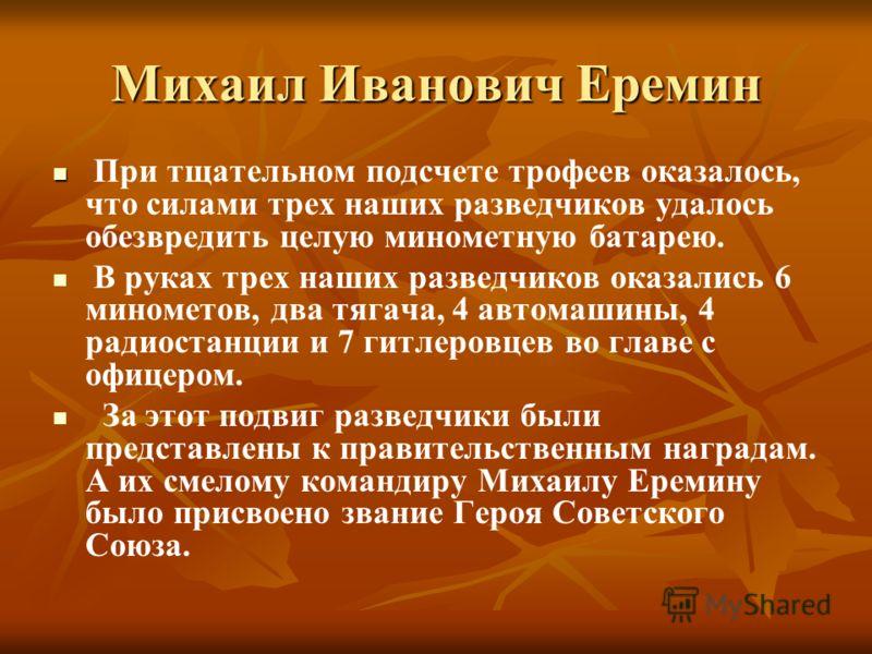 Михаил Иванович Еремин При тщательном подсчете трофеев оказалось, что силами трех наших разведчиков удалось обезвредить целую минометную батарею. В руках трех наших разведчиков оказались 6 минометов, два тягача, 4 автомашины, 4 радиостанции и 7 гитле