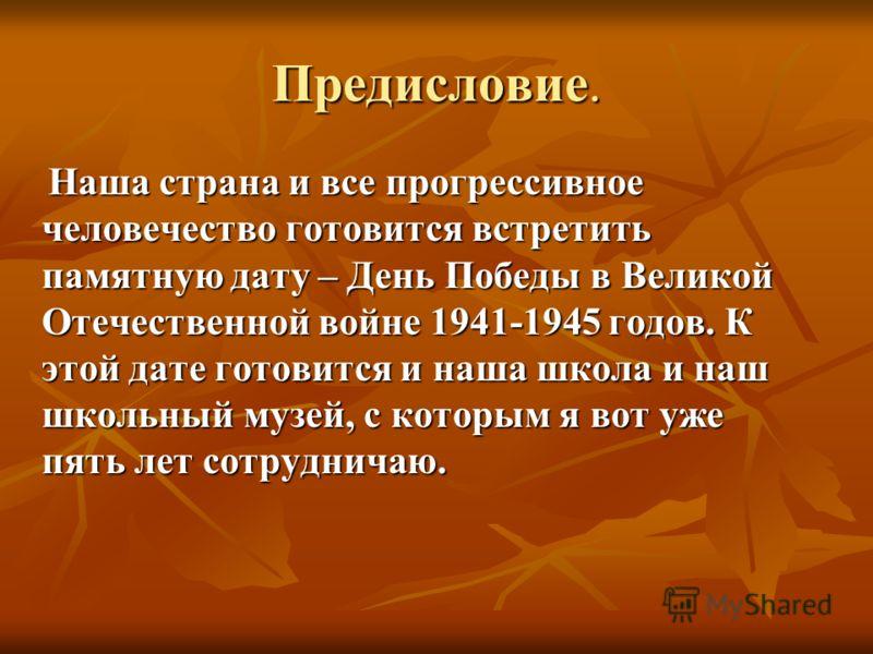 Предисловие. Наша страна и все прогрессивное человечество готовится встретить памятную дату – День Победы в Великой Отечественной войне 1941-1945 годов. К этой дате готовится и наша школа и наш школьный музей, с которым я вот уже пять лет сотрудничаю