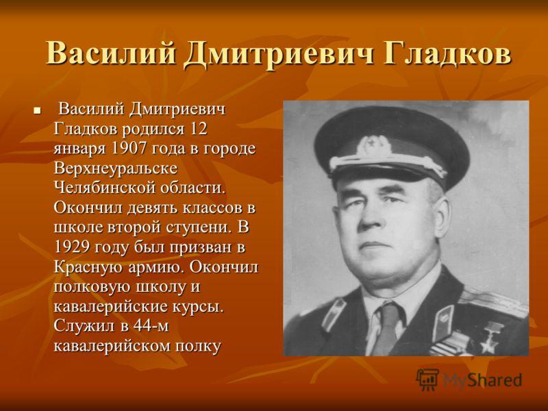 Василий Дмитриевич Гладков Василий Дмитриевич Гладков Василий Дмитриевич Гладков родился 12 января 1907 года в городе Верхнеуральске Челябинской области. Окончил девять классов в школе второй ступени. В 1929 году был призван в Красную армию. Окончил