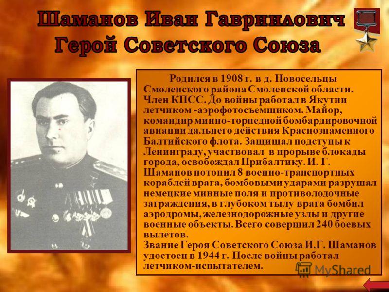 Родился в 1908 г. в д. Новосельцы Смоленского района Смоленской области. Член КПСС. До войны работал в Якутии летчиком -аэрофотосъемщиком. Майор, командир минно-торпедной бомбардировочной авиации дальнего действия Краснознаменного Балтийского флота.