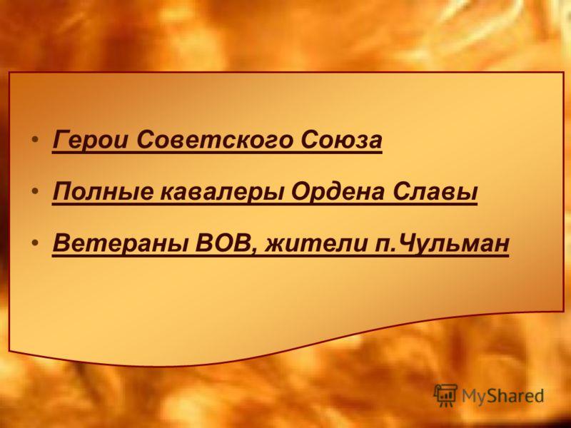 Герои Советского Союза Полные кавалеры Ордена Славы Ветераны ВОВ, жители п.Чульман