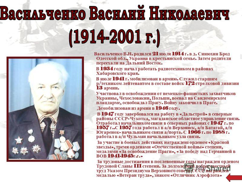 Васильченко В. Н. родился 21 июля 1914 г. в д. Синюхин Брод Одесской обл., Украина в крестьянской семье. Затем родители переехали на Дальний Восток. В 1934 году начал работать радиотехником в районах Хабаровского края. В июле 1941 г. мобилизован в ар