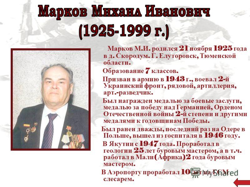 Марков М. И. родился 21 ноября 1925 года в д. Скородум. Г. Елуторовск, Тюменской области. Образование 7 классов. Призван в армию в 1943 г., воевал 2- й Украинский фронт, рядовой, артиллерия, арт.- разведчик. Был награжден медалью за боевые заслуги, м