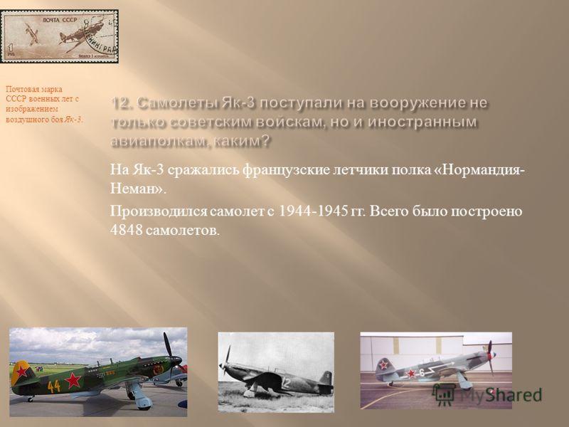 На Як -3 сражались французские летчики полка « Нормандия - Неман ». Производился самолет с 1944-1945 гг. Всего было построено 4848 самолетов. Почтовая марка СССР военных лет с изображением воздушного боя Як -3.