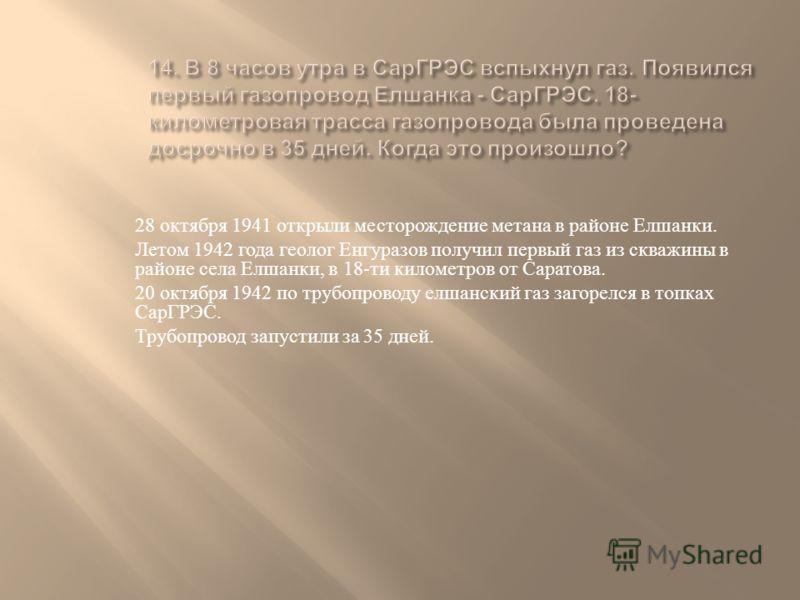 28 октября 1941 открыли месторождение метана в районе Елшанки. Летом 1942 года геолог Енгуразов получил первый газ из скважины в районе села Елшанки, в 18- ти километров от Саратова. 20 октября 1942 по трубопроводу елшанский газ загорелся в топках Са