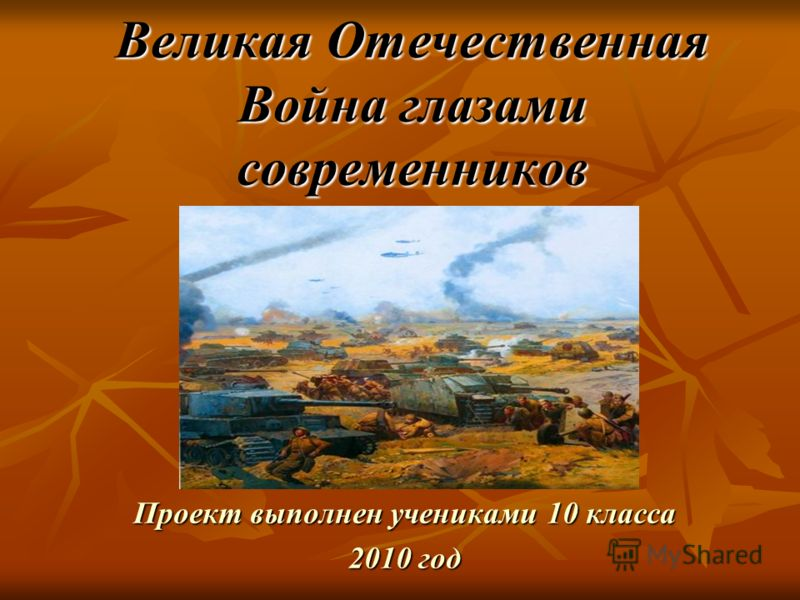 Великая Отечественная Война глазами современников Проект выполнен учениками 10 класса 2010 год