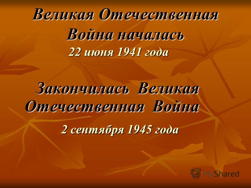 Великая Отечественная Война началась 22 июня 1941 года 22 июня 1941 года Закончилась Великая Отечественная Война Закончилась Великая Отечественная Война 2 сентября 1945 года 2 сентября 1945 года
