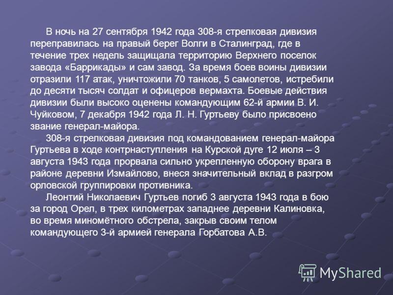 В ночь на 27 сентября 1942 года 308-я стрелковая дивизия переправилась на правый берег Волги в Сталинград, где в течение трех недель защищала территорию Верхнего поселок завода «Баррикады» и сам завод. За время боев воины дивизии отразили 117 атак, у