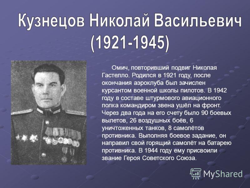 Омич, повторивший подвиг Николая Гастелло. Родился в 1921 году, после окончания аэроклуба был зачислен курсантом военной школы пилотов. В 1942 году в составе штурмового авиационного полка командиром звена ушёл на фронт. Через два года на его счету бы