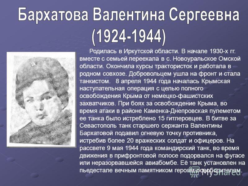 Родилась в Иркутской области. В начале 1930-х гг. вместе с семьей переехала в с. Новоуральское Омской области. Окончила курсы трактористок и работала в родном совхозе. Добровольцем ушла на фронт и стала танкистом. 8 апреля 1944 года началась Крымская