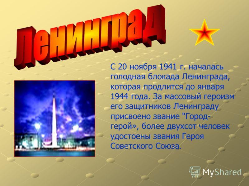 С 20 ноября 1941 г. началась голодная блокада Ленинграда, которая продлится до января 1944 года. За массовый героизм его защитников Ленинграду присвоено звание Город- герой», более двухсот человек удостоены звания Героя Советского Союза.