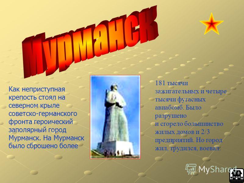 Как неприступная крепость стоял на северном крыле советско-германского фронта героический заполярный город Мурманск. На Мурманск было сброшено более 181 тысячи зажигательных и четыре тысячи фугасных авиабомб. Было разрушено и сгорело большинство жилы