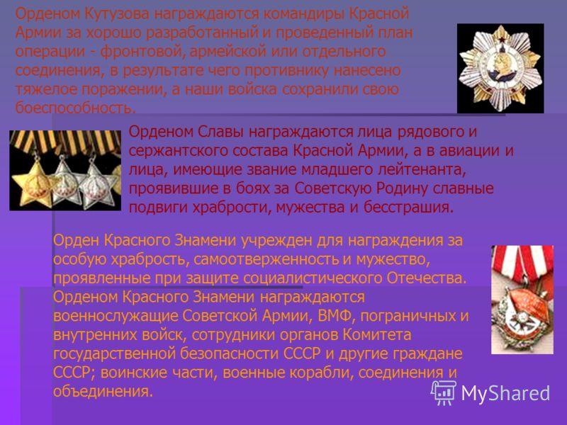 Орденом Славы награждаются лица рядового и сержантского состава Красной Армии, а в авиации и лица, имеющие звание младшего лейтенанта, проявившие в боях за Советскую Родину славные подвиги храбрости, мужества и бесстрашия. Орден Красного Знамени учре