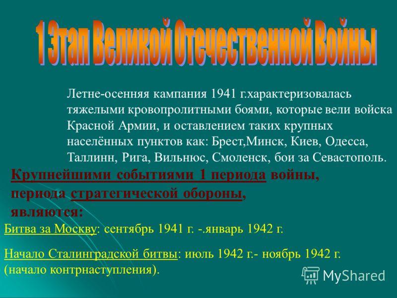 Летне-осенняя кампания 1941 г.характеризовалась тяжелыми кровопролитными боями, которые вели войска Красной Армии, и оставлением таких крупных населённых пунктов как: Брест,Минск, Киев, Одесса, Таллинн, Рига, Вильнюс, Смоленск, бои за Севастополь. Кр