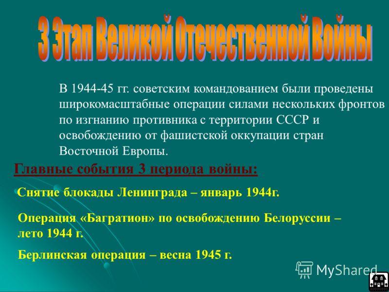 В 1944-45 гг. советским командованием были проведены широкомасштабные операции силами нескольких фронтов по изгнанию противника с территории СССР и освобождению от фашистской оккупации стран Восточной Европы. Главные события 3 периода войны: Снятие б