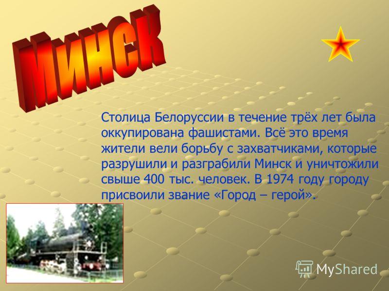 Столица Белоруссии в течение трёх лет была оккупирована фашистами. Всё это время жители вели борьбу с захватчиками, которые разрушили и разграбили Минск и уничтожили свыше 400 тыс. человек. В 1974 году городу присвоили звание «Город – герой».