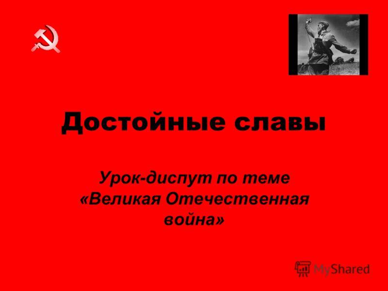 Достойные славы Урок-диспут по теме «Великая Отечественная война»