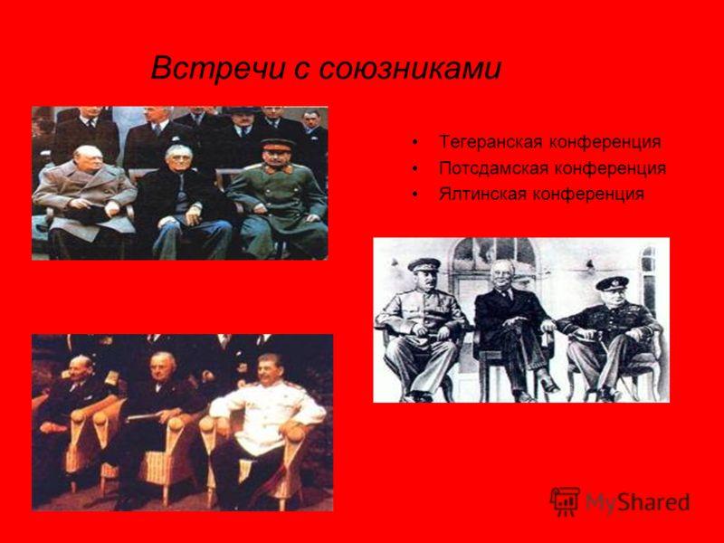 Встречи с союзниками Тегеранская конференция Потсдамская конференция Ялтинская конференция