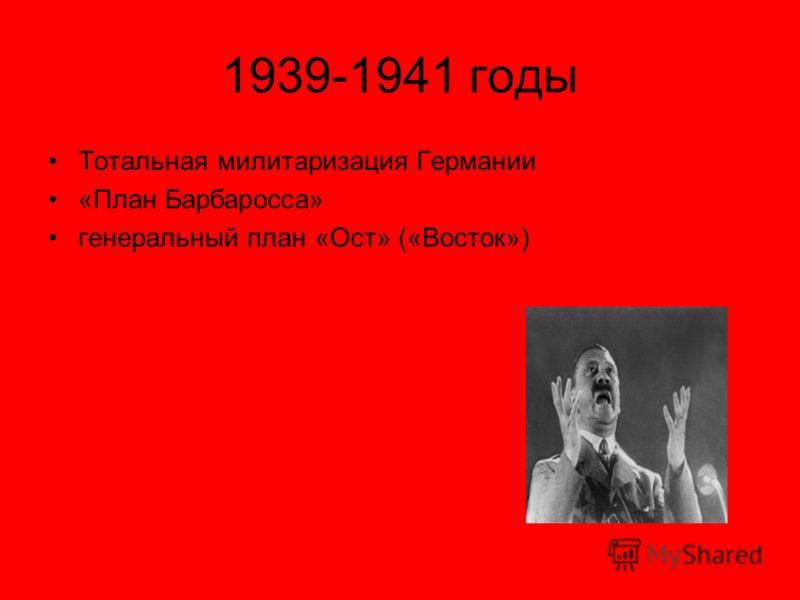 1939-1941 годы Тотальная милитаризация Германии «План Барбаросса» генеральный план «Ост» («Восток»)