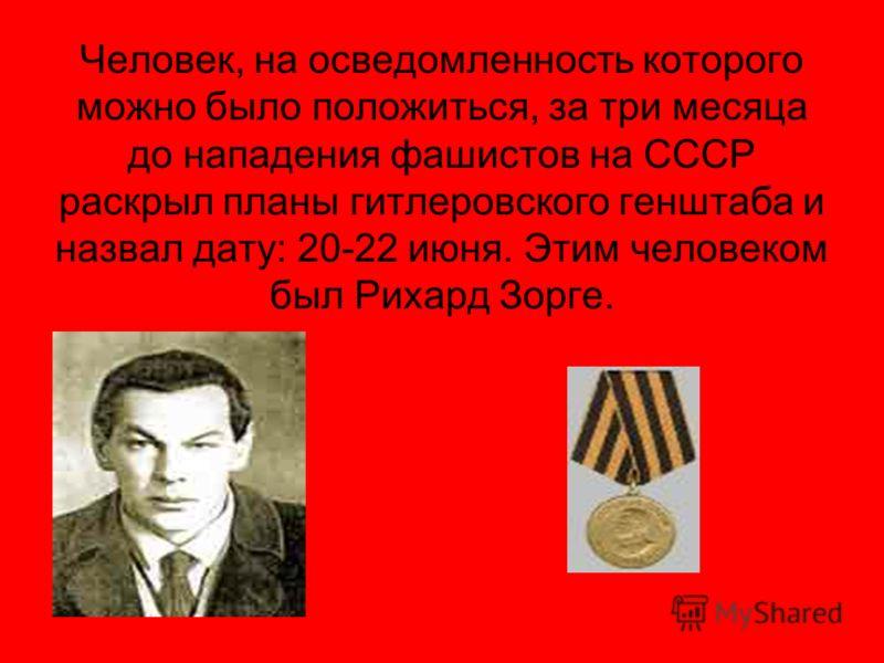 Человек, на осведомленность которого можно было положиться, за три месяца до нападения фашистов на СССР раскрыл планы гитлеровского генштаба и назвал дату: 20-22 июня. Этим человеком был Рихард Зорге.