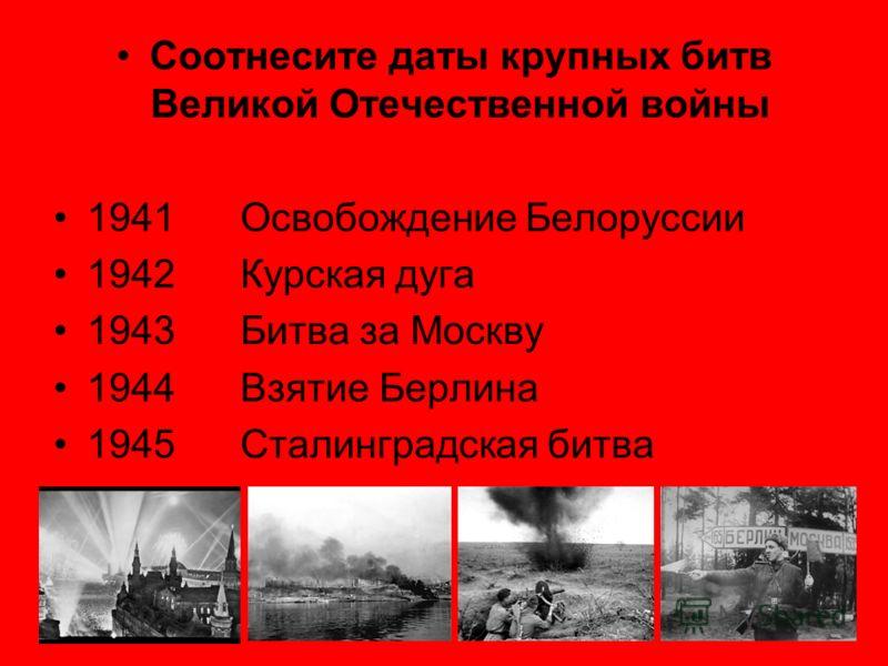 Соотнесите даты крупных битв Великой Отечественной войны 1941 Освобождение Белоруссии 1942 Курская дуга 1943 Битва за Москву 1944 Взятие Берлина 1945 Сталинградская битва