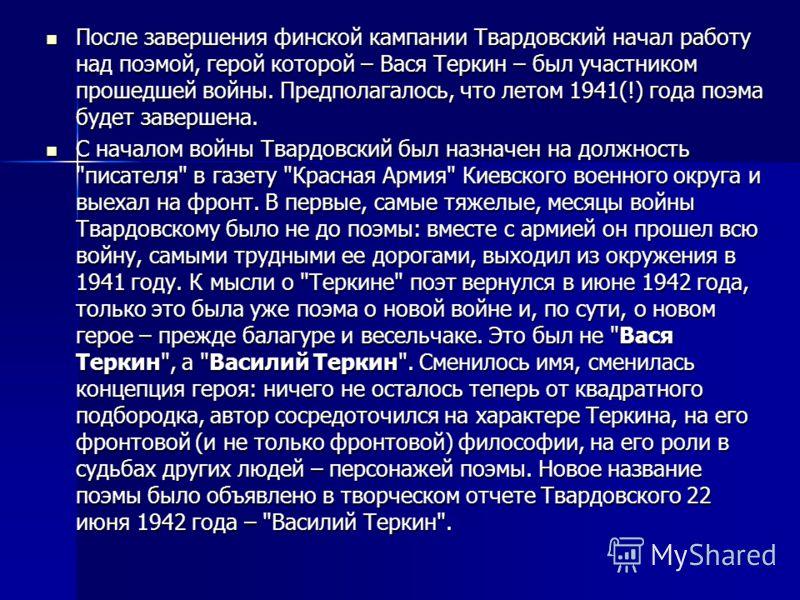 После завершения финской кампании Твардовский начал работу над поэмой, герой которой – Вася Теркин – был участником прошедшей войны. Предполагалось, что летом 1941(!) года поэма будет завершена. После завершения финской кампании Твардовский начал раб