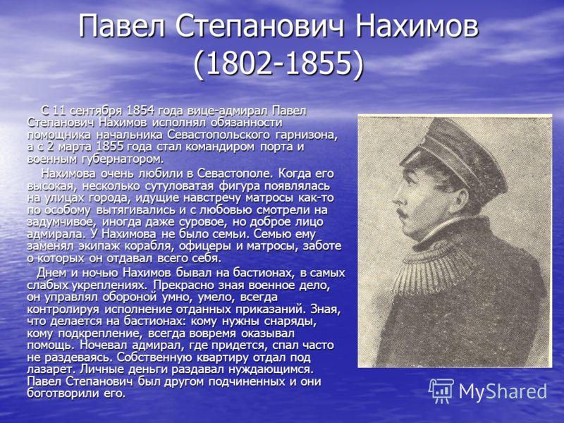 Павел Степанович Нахимов (1802-1855) С 11 сентября 1854 года вице-адмирал Павел Степанович Нахимов исполнял обязанности помощника начальника Севастопольского гарнизона, а с 2 марта 1855 года стал командиром порта и военным губернатором. С 11 сентября