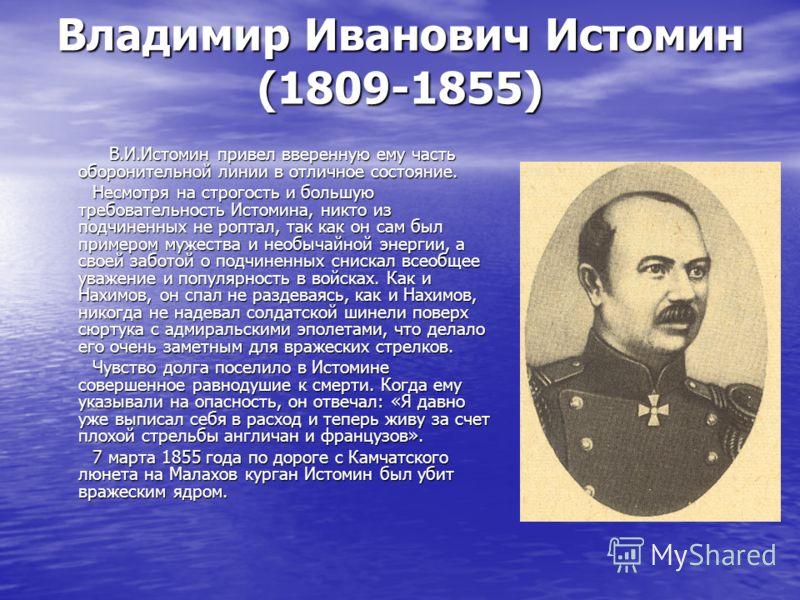Владимир Иванович Истомин (1809-1855) В.И.Истомин привел вверенную ему часть оборонительной линии в отличное состояние. В.И.Истомин привел вверенную ему часть оборонительной линии в отличное состояние. Несмотря на строгость и большую требовательность