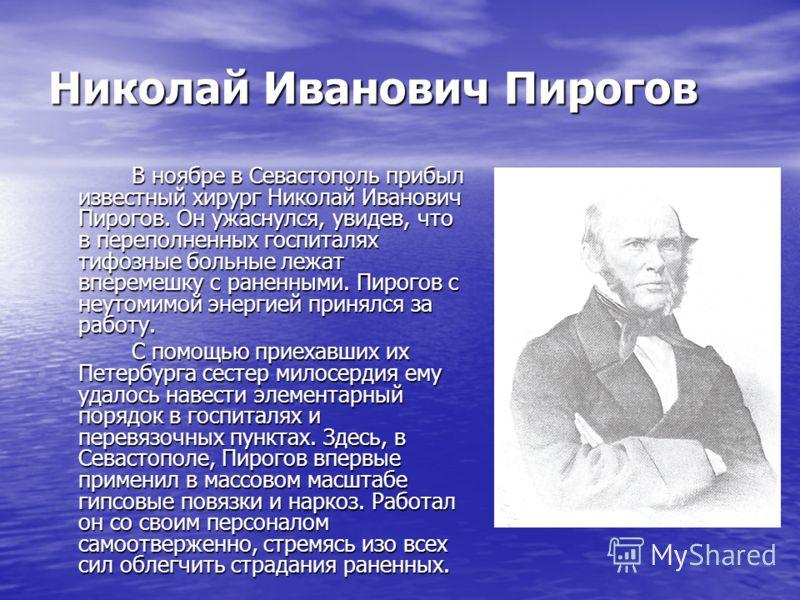 Николай Иванович Пирогов В ноябре в Севастополь прибыл известный хирург Николай Иванович Пирогов. Он ужаснулся, увидев, что в переполненных госпиталях тифозные больные лежат вперемешку с раненными. Пирогов с неутомимой энергией принялся за работу. В