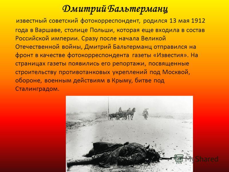 Дмитрий Бальтерманц известный советский фотокорреспондент, родился 13 мая 1912 года в Варшаве, столице Польши, которая еще входила в состав Российской империи. Сразу после начала Великой Отечественной войны, Дмитрий Бальтерманц отправился на фронт в