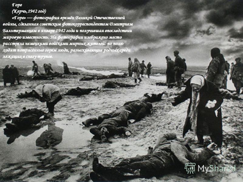 Горе (Керчь,1942 год) «Горе» фотография времён Великой Отечественной войны, сделанная советским фотокорреспондентом Дмитрием Бальтерманцем в январе 1942 года и получившая впоследствии мировую известность. На фотографии изображено место расстрела неме