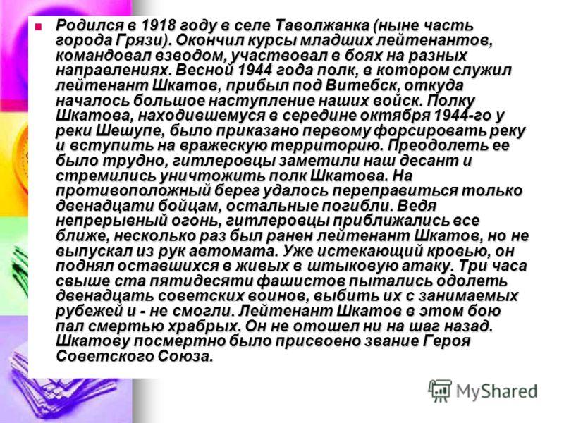 Родился в 1918 году в селе Таволжанка (ныне часть города Грязи). Окончил курсы младших лейтенантов, командовал взводом, участвовал в боях на разных направлениях. Весной 1944 года полк, в котором служил лейтенант Шкатов, прибыл под Витебск, откуда нач