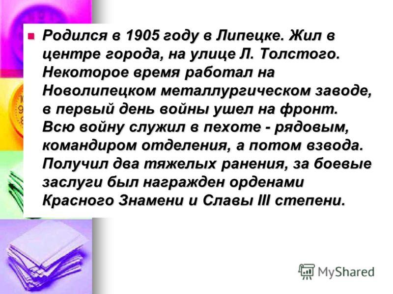 Родился в 1905 году в Липецке. Жил в центре города, на улице Л. Толстого. Некоторое время работал на Новолипецком металлургическом заводе, в первый день войны ушел на фронт. Всю войну служил в пехоте - рядовым, командиром отделения, а потом взвода. П