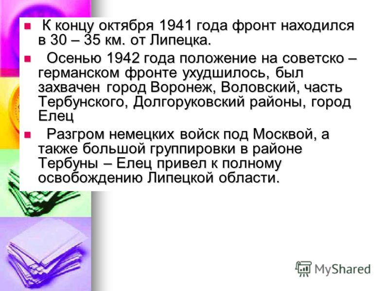К концу октября 1941 года фронт находился в 30 – 35 км. от Липецка. К концу октября 1941 года фронт находился в 30 – 35 км. от Липецка. Осенью 1942 года положение на советско – германском фронте ухудшилось, был захвачен город Воронеж, Воловский, част