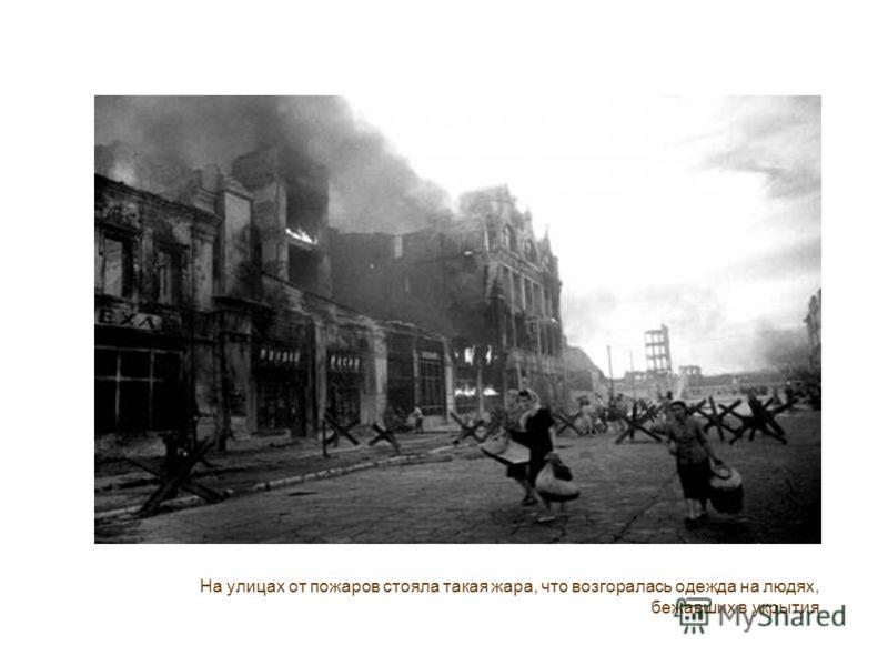 На улицах от пожаров стояла такая жара, что возгоралась одежда на людях, бежавших в укрытия