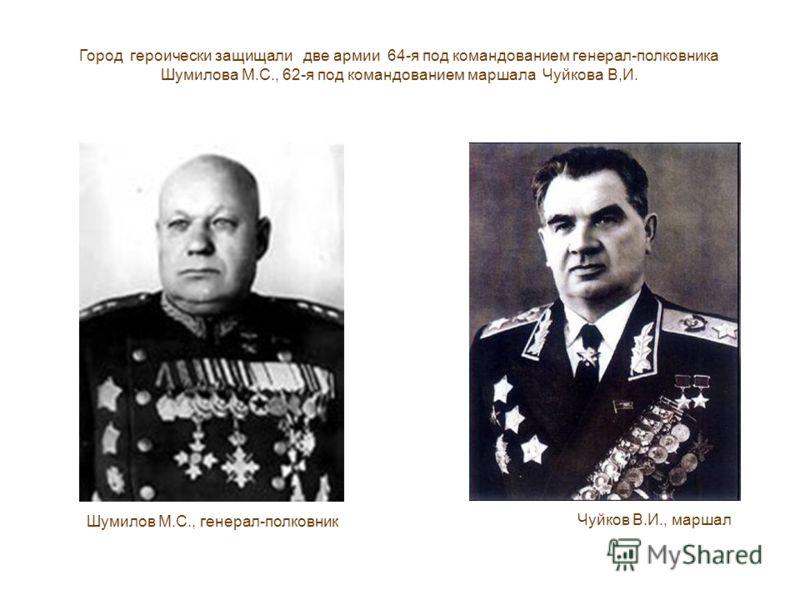 Город героически защищали две армии 64-я под командованием генерал-полковника Шумилова М.С., 62-я под командованием маршала Чуйкова В,И. Чуйков В.И., маршал Шумилов М.С., генерал-полковник