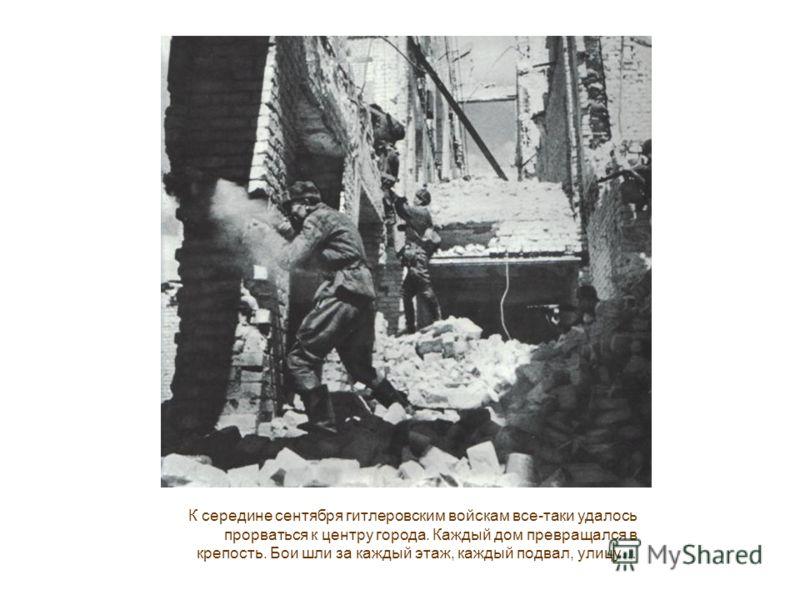 К середине сентября гитлеровским войскам все-таки удалось прорваться к центру города. Каждый дом превращался в крепость. Бои шли за каждый этаж, каждый подвал, улицу…