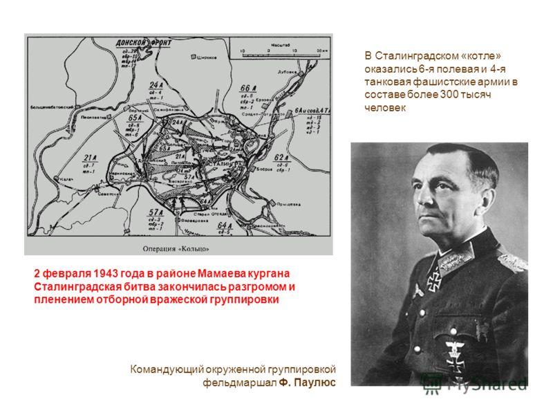 В Сталинградском «котле» оказались 6-я полевая и 4-я танковая фашистские армии в составе более 300 тысяч человек Командующий окруженной группировкой фельдмаршал Ф. Паулюс 2 февраля 1943 года в районе Мамаева кургана Сталинградская битва закончилась р