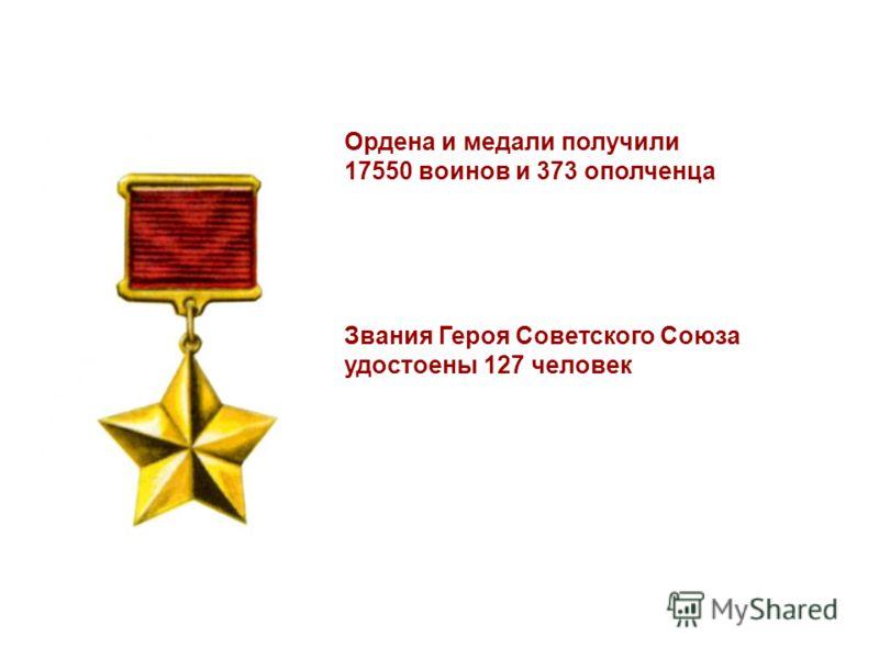 Ордена и медали получили 17550 воинов и 373 ополченца Звания Героя Советского Союза удостоены 127 человек