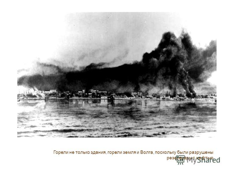 Горели не только здания, горели земля и Волга, поскольку были разрушены резервуары с нефтью