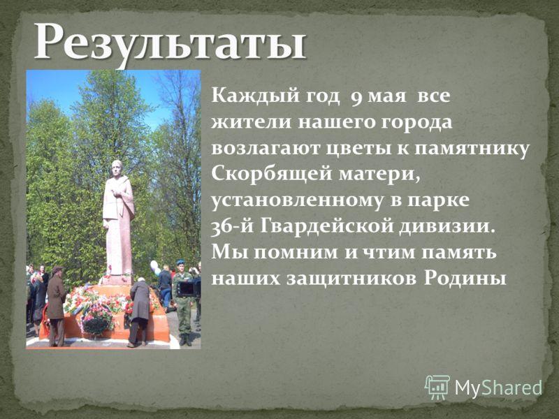 Каждый год 9 мая все жители нашего города возлагают цветы к памятнику Скорбящей матери, установленному в парке 36-й Гвардейской дивизии. Мы помним и чтим память наших защитников Родины