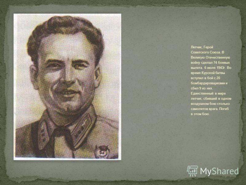 Летчик, Герой Советского Союза. В Великую Отечественную войну сделал 74 боевых вылета. 6 июля 1943г. Во время Курской битвы вступил в бой с 20 бомбардировщиками и сбил 9 из них. Единственный в мире летчик, сбивший в одном воздушном бою столько самоле
