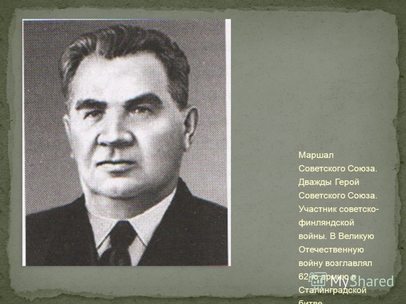 Маршал Советского Союза. Дважды Герой Советского Союза. Участник советско- финляндской войны. В Великую Отечественную войну возглавлял 62-ю армию в Сталинградской битве.