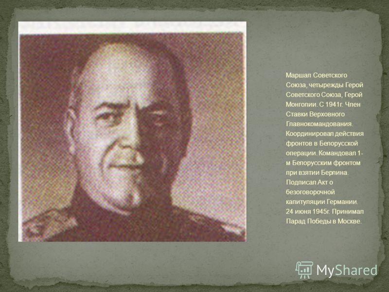 Маршал Советского Союза, четырежды Герой Советского Союза, Герой Монголии. С 1941г. Член Ставки Верховного Главнокомандования. Координировал действия фронтов в Белорусской операции. Командовал 1- м Белорусским фронтом при взятии Берлина. Подписал Акт