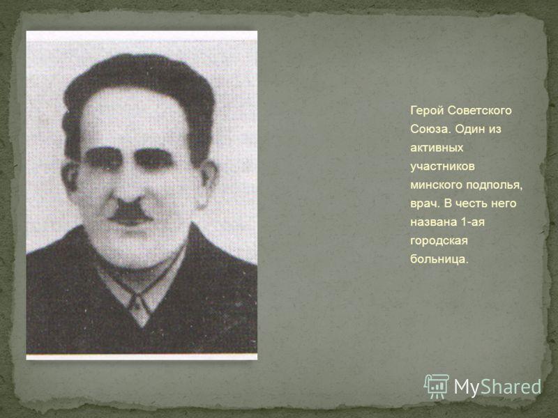 Герой Советского Союза. Один из активных участников минского подполья, врач. В честь него названа 1-ая городская больница.