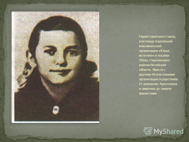 Герой Советского Союза, участница подпольной комсомольской организации «Юные мстители» в поселке Оболь Сиротинского района Витебской области. Вместе с другими 40 участниками организации осуществила 21 диверсию. Арестована и замучена до смерти фашиста