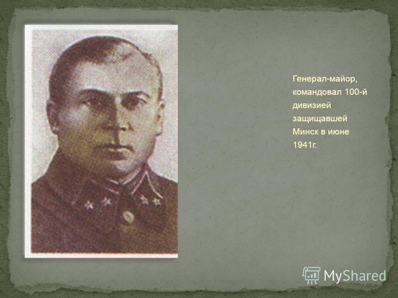 Генерал-майор, командовал 100-й дивизией защищавшей Минск в июне 1941г.