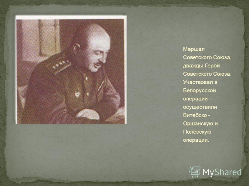 Маршал Советского Союза, дважды Герой Советского Союза. Участвовал в Белорусской операции – осуществили Витебско - Оршанскую и Полесскую операции.